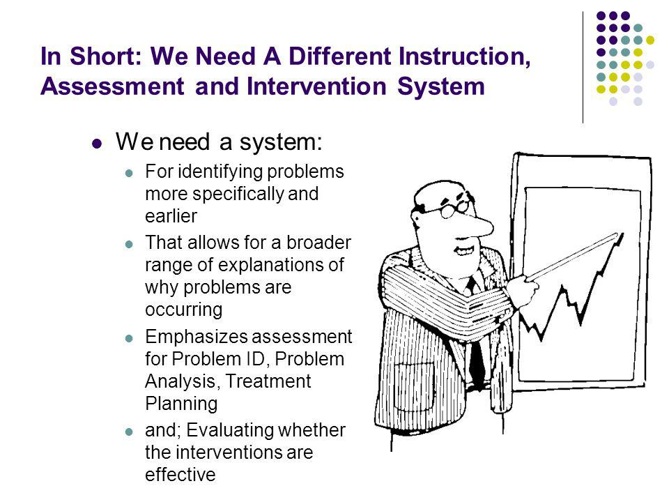 In Short: We Need A Different Instruction, Assessment and Intervention System We need a system: For identifying problems more specifically and earlier That allows for a broader range of explanations of why problems are occurring Emphasizes assessment for Problem ID, Problem Analysis, Treatment Planning and; Evaluating whether the interventions are effective