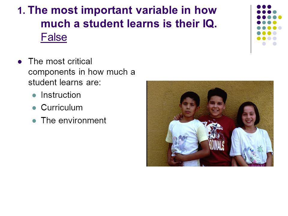 1. The most important variable in how much a student learns is their IQ.