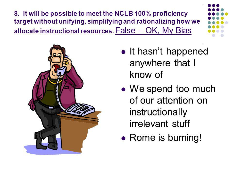 8. It will be possible to meet the NCLB 100% proficiency target without unifying, simplifying and rationalizing how we allocate instructional resource