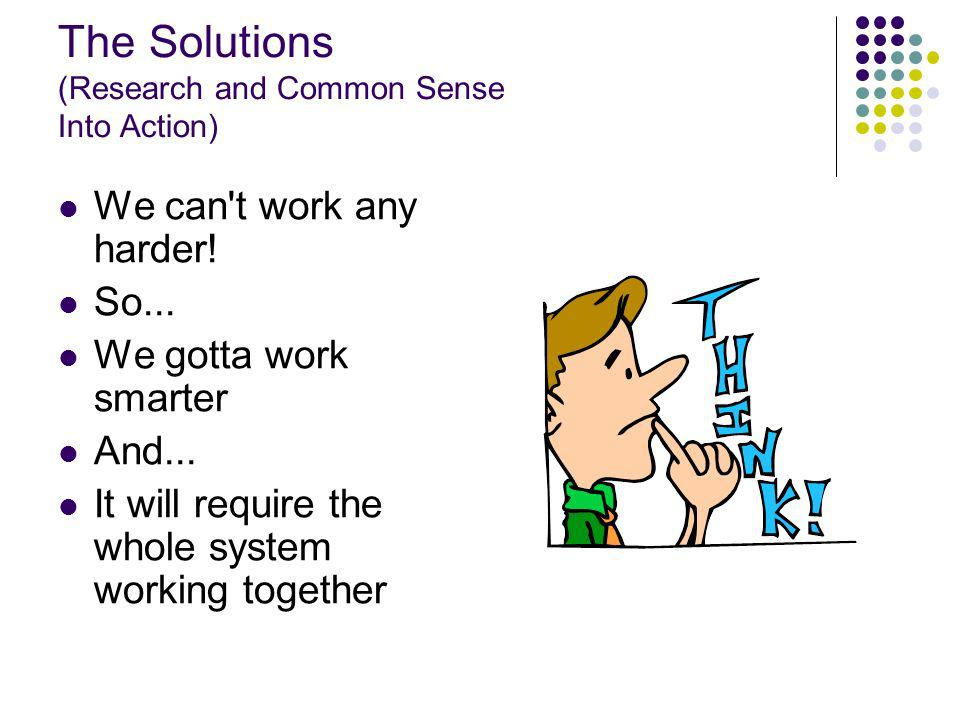 The Solutions (Research and Common Sense Into Action) We can t work any harder.