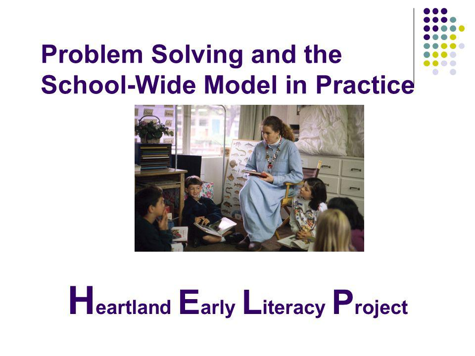 Helping Children Read...Helping Teachers Teach H eartland E arly L iteracy P roject Problem Solving and the School-Wide Model in Practice