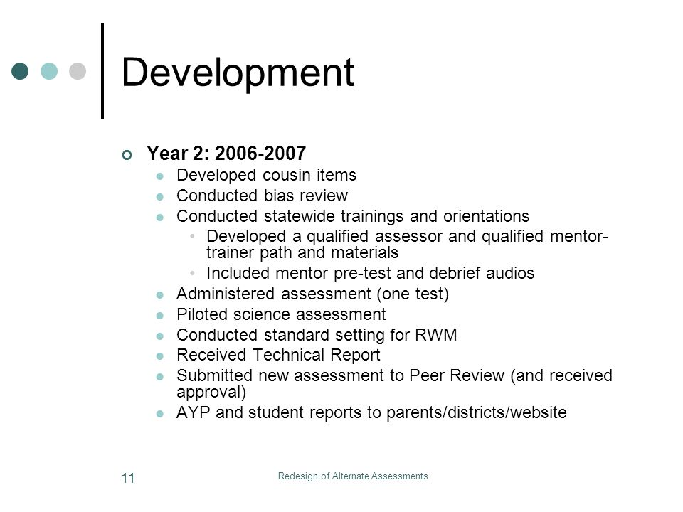 Redesign of Alternate Assessments 11 Development Year 2: 2006-2007 Developed cousin items Conducted bias review Conducted statewide trainings and orientations Developed a qualified assessor and qualified mentor- trainer path and materials Included mentor pre-test and debrief audios Administered assessment (one test) Piloted science assessment Conducted standard setting for RWM Received Technical Report Submitted new assessment to Peer Review (and received approval) AYP and student reports to parents/districts/website