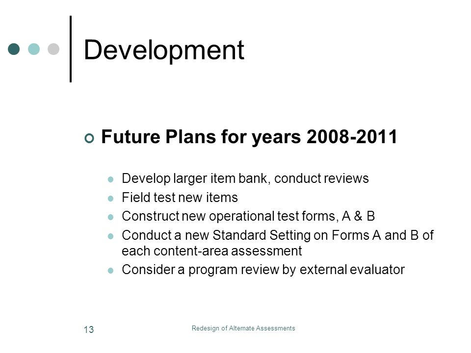 Redesign of Alternate Assessments 13 Development Future Plans for years 2008-2011 Develop larger item bank, conduct reviews Field test new items Construct new operational test forms, A & B Conduct a new Standard Setting on Forms A and B of each content-area assessment Consider a program review by external evaluator
