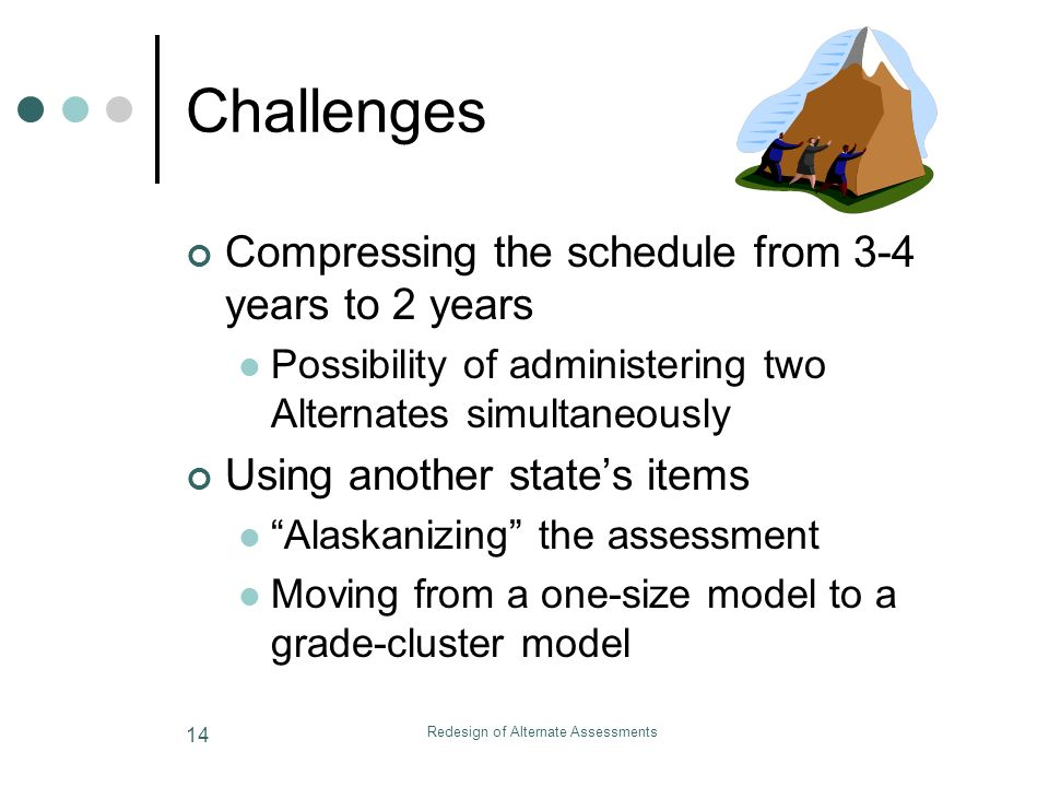 Redesign of Alternate Assessments 14 Challenges Compressing the schedule from 3-4 years to 2 years Possibility of administering two Alternates simultaneously Using another states items Alaskanizing the assessment Moving from a one-size model to a grade-cluster model