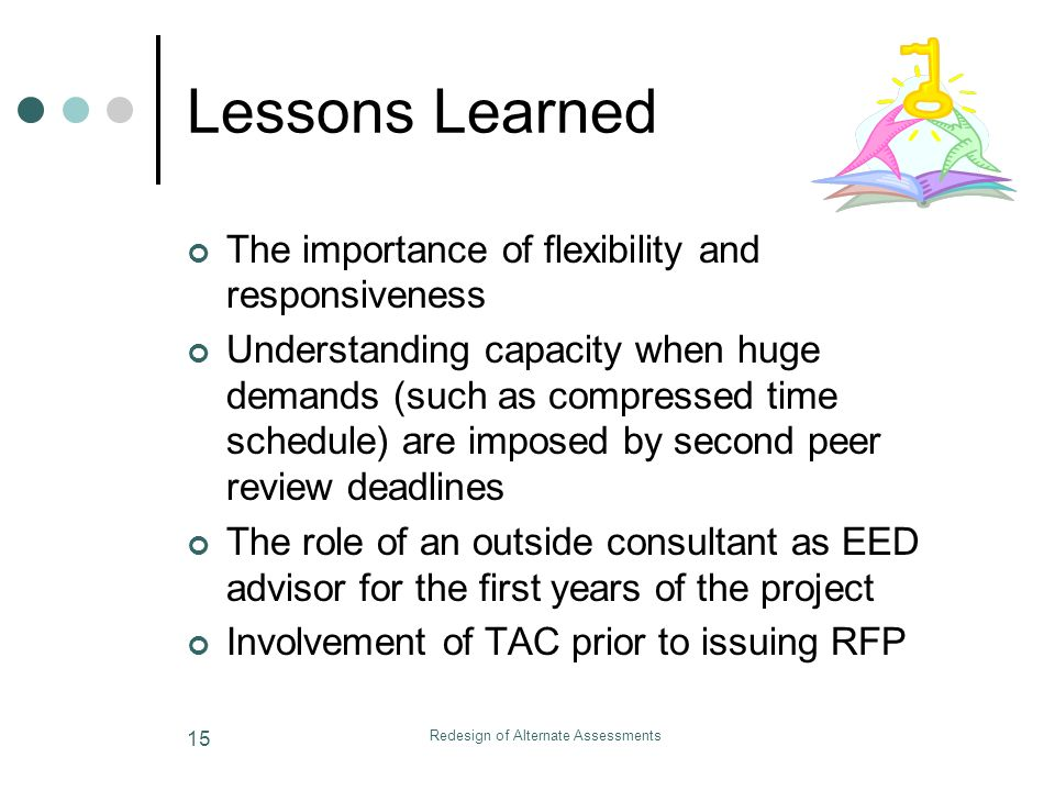 Redesign of Alternate Assessments 15 Lessons Learned The importance of flexibility and responsiveness Understanding capacity when huge demands (such as compressed time schedule) are imposed by second peer review deadlines The role of an outside consultant as EED advisor for the first years of the project Involvement of TAC prior to issuing RFP