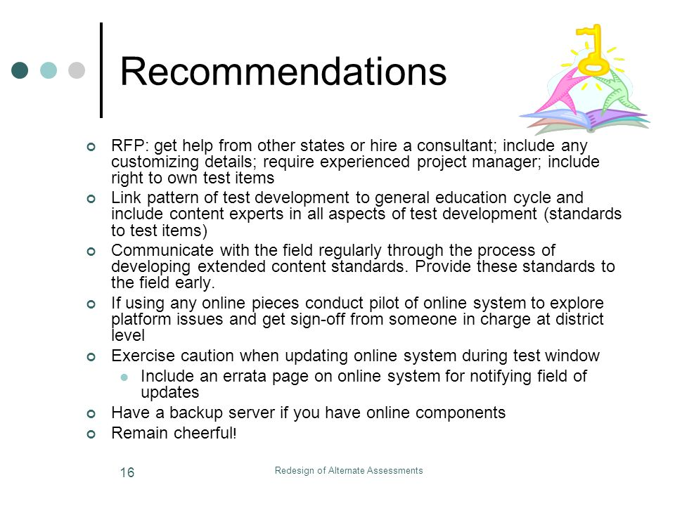 Redesign of Alternate Assessments 16 Recommendations RFP: get help from other states or hire a consultant; include any customizing details; require experienced project manager; include right to own test items Link pattern of test development to general education cycle and include content experts in all aspects of test development (standards to test items) Communicate with the field regularly through the process of developing extended content standards.