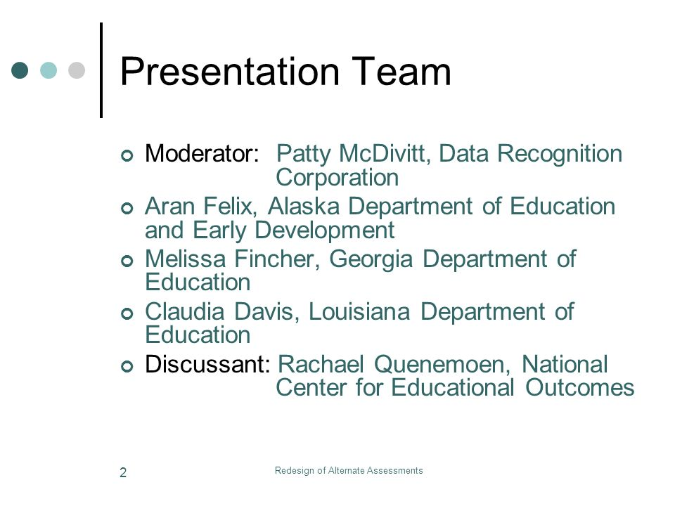 Redesign of Alternate Assessments 2 Presentation Team Moderator: Patty McDivitt, Data Recognition Corporation Aran Felix, Alaska Department of Education and Early Development Melissa Fincher, Georgia Department of Education Claudia Davis, Louisiana Department of Education Discussant: Rachael Quenemoen, National Center for Educational Outcomes
