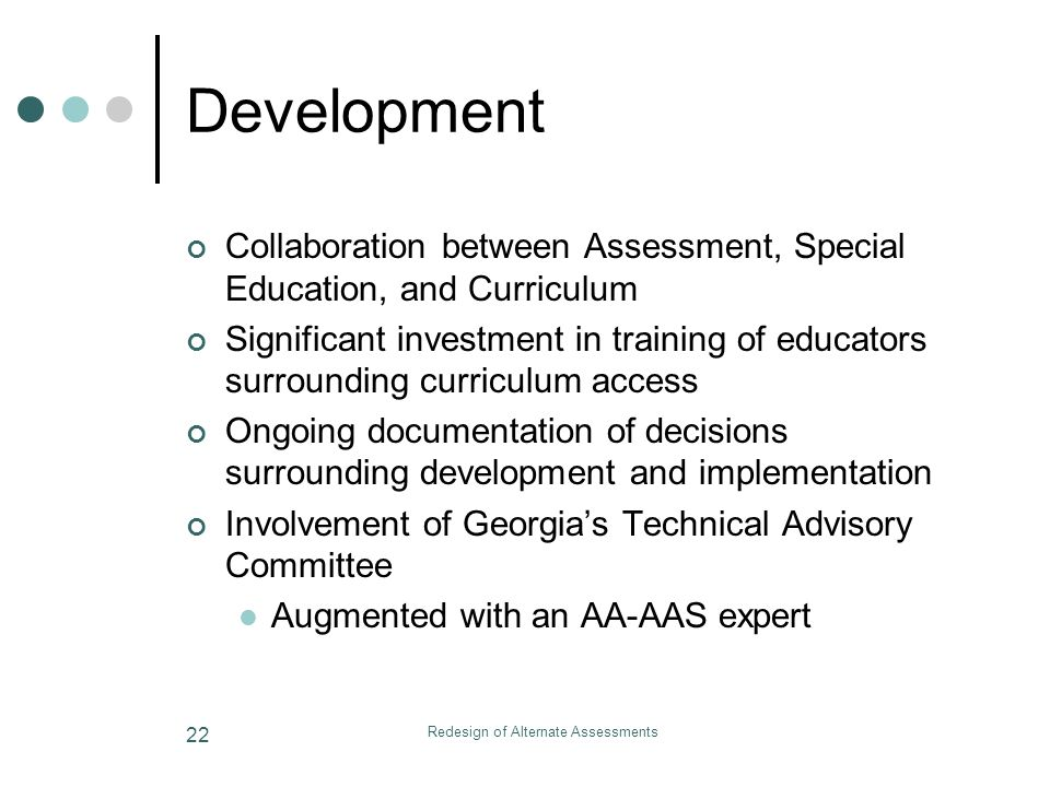 Redesign of Alternate Assessments 22 Development Collaboration between Assessment, Special Education, and Curriculum Significant investment in training of educators surrounding curriculum access Ongoing documentation of decisions surrounding development and implementation Involvement of Georgias Technical Advisory Committee Augmented with an AA-AAS expert