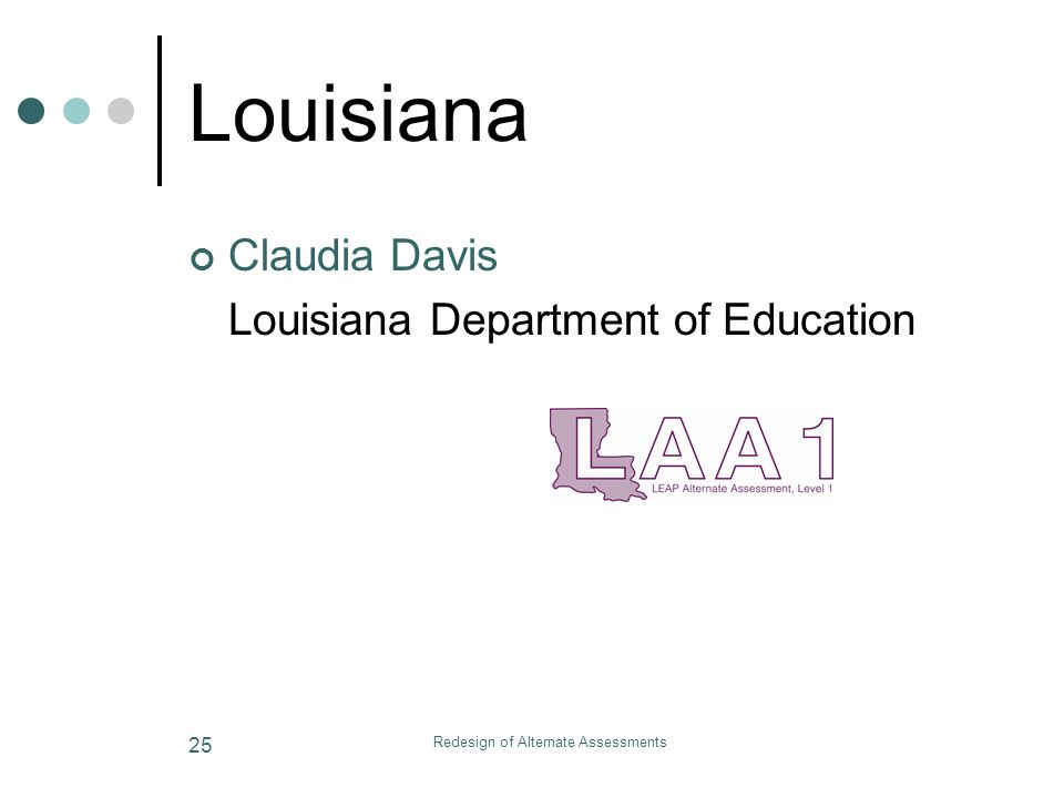 Redesign of Alternate Assessments 25 Louisiana Claudia Davis Louisiana Department of Education