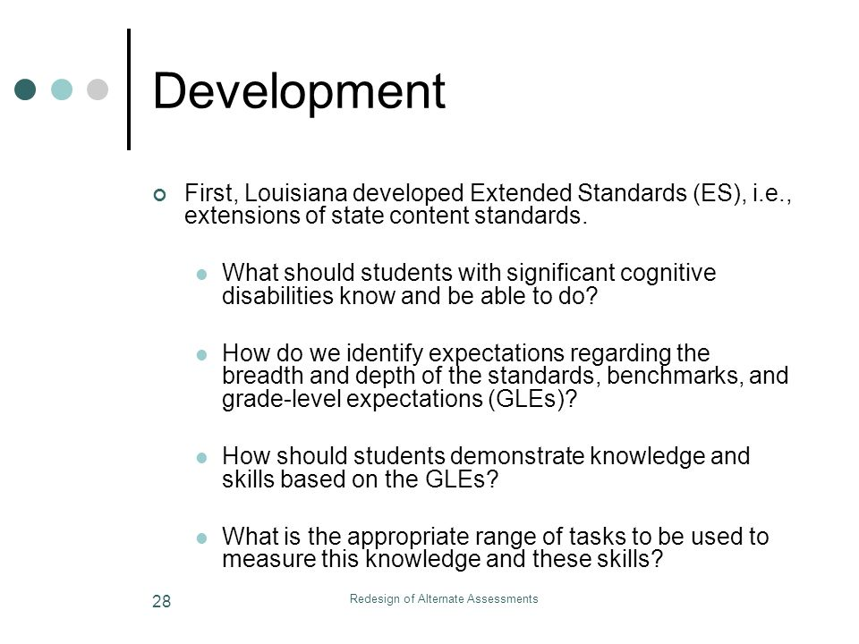 Redesign of Alternate Assessments 28 Development First, Louisiana developed Extended Standards (ES), i.e., extensions of state content standards.