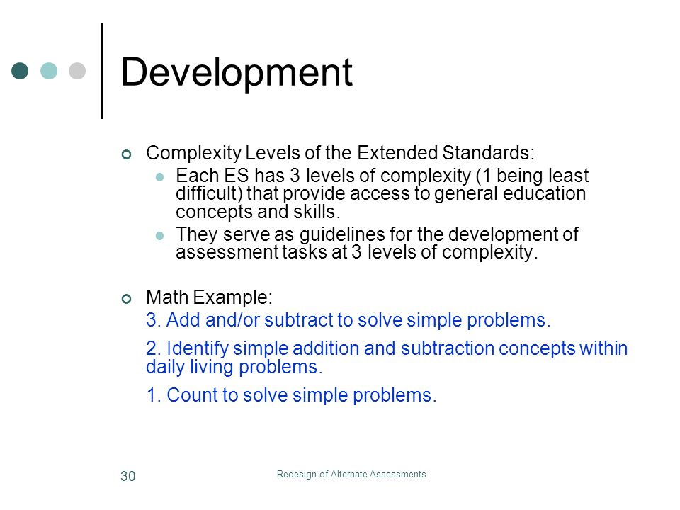 Redesign of Alternate Assessments 30 Development Complexity Levels of the Extended Standards: Each ES has 3 levels of complexity (1 being least difficult) that provide access to general education concepts and skills.