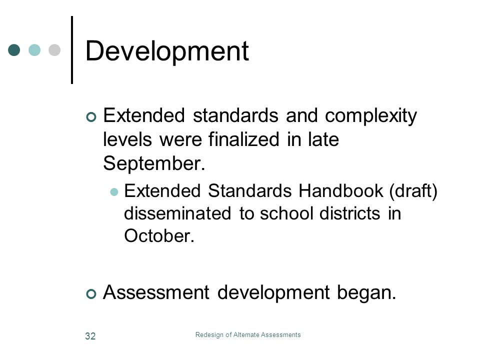 Redesign of Alternate Assessments 32 Development Extended standards and complexity levels were finalized in late September.
