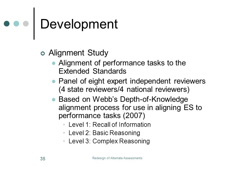 Redesign of Alternate Assessments 35 Development Alignment Study Alignment of performance tasks to the Extended Standards Panel of eight expert independent reviewers (4 state reviewers/4 national reviewers) Based on Webbs Depth-of-Knowledge alignment process for use in aligning ES to performance tasks (2007) Level 1: Recall of Information Level 2: Basic Reasoning Level 3: Complex Reasoning
