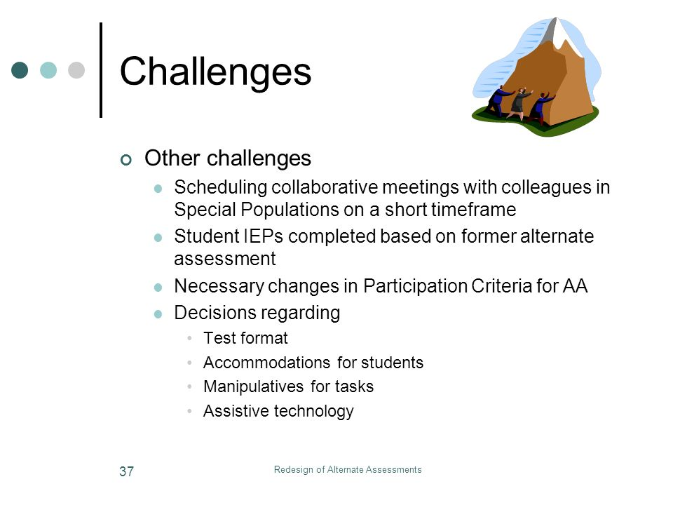 Redesign of Alternate Assessments 37 Challenges Other challenges Scheduling collaborative meetings with colleagues in Special Populations on a short timeframe Student IEPs completed based on former alternate assessment Necessary changes in Participation Criteria for AA Decisions regarding Test format Accommodations for students Manipulatives for tasks Assistive technology