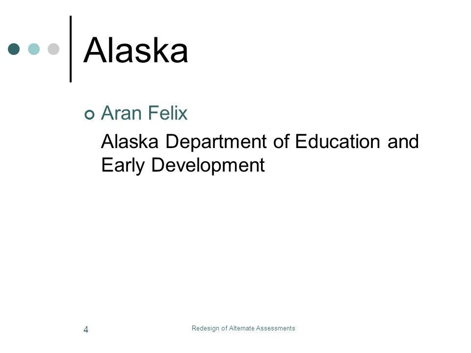 Redesign of Alternate Assessments 4 Alaska Aran Felix Alaska Department of Education and Early Development