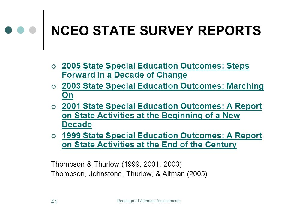 Redesign of Alternate Assessments 41 NCEO STATE SURVEY REPORTS 2005 State Special Education Outcomes: Steps Forward in a Decade of Change 2005 State Special Education Outcomes: Steps Forward in a Decade of Change 2003 State Special Education Outcomes: Marching On 2003 State Special Education Outcomes: Marching On 2001 State Special Education Outcomes: A Report on State Activities at the Beginning of a New Decade 2001 State Special Education Outcomes: A Report on State Activities at the Beginning of a New Decade 1999 State Special Education Outcomes: A Report on State Activities at the End of the Century 1999 State Special Education Outcomes: A Report on State Activities at the End of the Century Thompson & Thurlow (1999, 2001, 2003) Thompson, Johnstone, Thurlow, & Altman (2005)