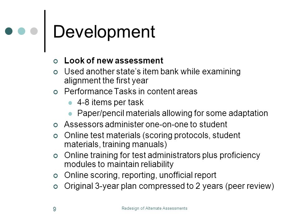 Redesign of Alternate Assessments 9 Development Look of new assessment Used another states item bank while examining alignment the first year Performance Tasks in content areas 4-8 items per task Paper/pencil materials allowing for some adaptation Assessors administer one-on-one to student Online test materials (scoring protocols, student materials, training manuals) Online training for test administrators plus proficiency modules to maintain reliability Online scoring, reporting, unofficial report Original 3-year plan compressed to 2 years (peer review)