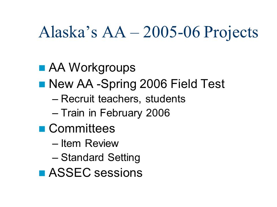 Alaskas AA – 2005-06 Projects AA Workgroups New AA -Spring 2006 Field Test –Recruit teachers, students –Train in February 2006 Committees –Item Review –Standard Setting ASSEC sessions
