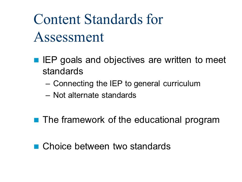 Content Standards for Assessment IEP goals and objectives are written to meet standards –Connecting the IEP to general curriculum –Not alternate standards The framework of the educational program Choice between two standards