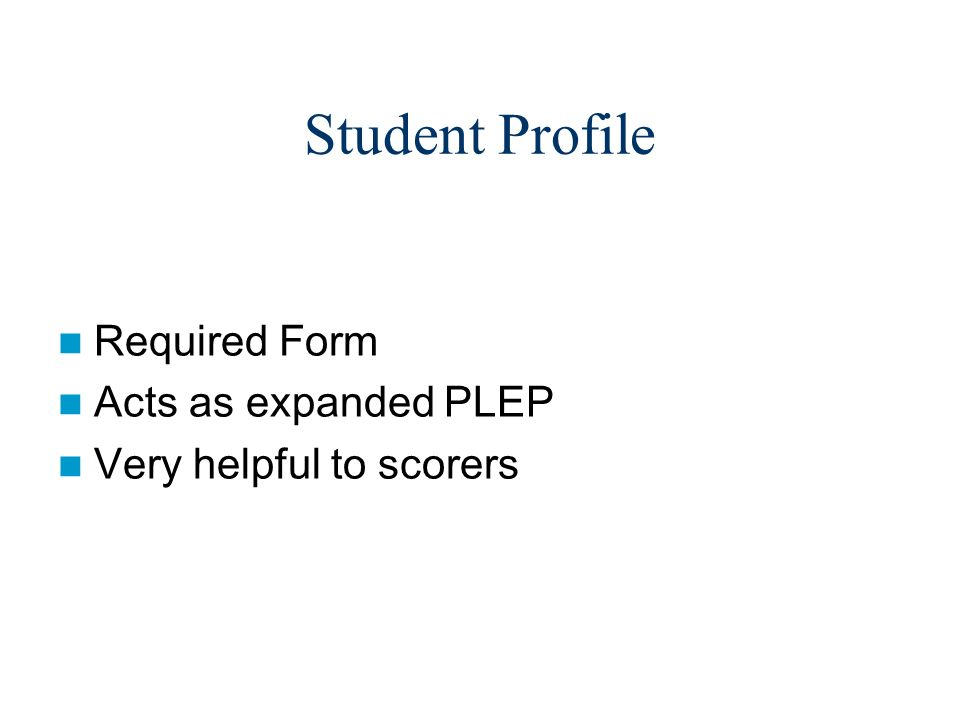 Student Profile Required Form Acts as expanded PLEP Very helpful to scorers