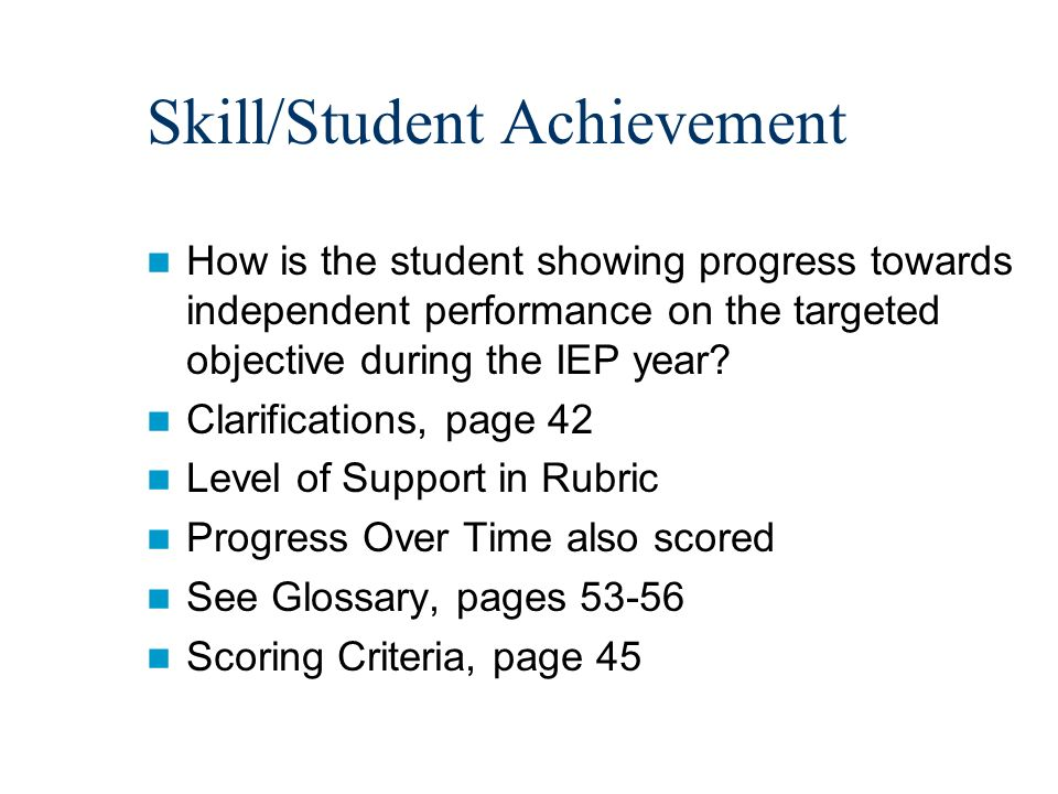 Skill/Student Achievement How is the student showing progress towards independent performance on the targeted objective during the IEP year.