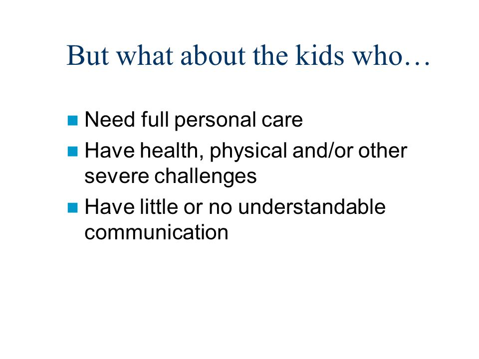 But what about the kids who… Need full personal care Have health, physical and/or other severe challenges Have little or no understandable communication