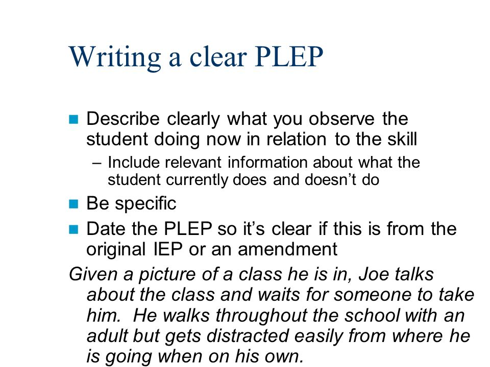 Writing a clear PLEP Describe clearly what you observe the student doing now in relation to the skill –Include relevant information about what the student currently does and doesnt do Be specific Date the PLEP so its clear if this is from the original IEP or an amendment Given a picture of a class he is in, Joe talks about the class and waits for someone to take him.