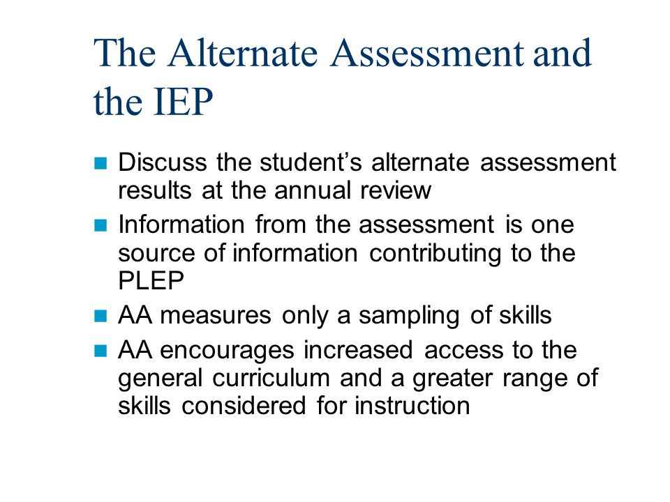 The Alternate Assessment and the IEP Discuss the students alternate assessment results at the annual review Information from the assessment is one source of information contributing to the PLEP AA measures only a sampling of skills AA encourages increased access to the general curriculum and a greater range of skills considered for instruction