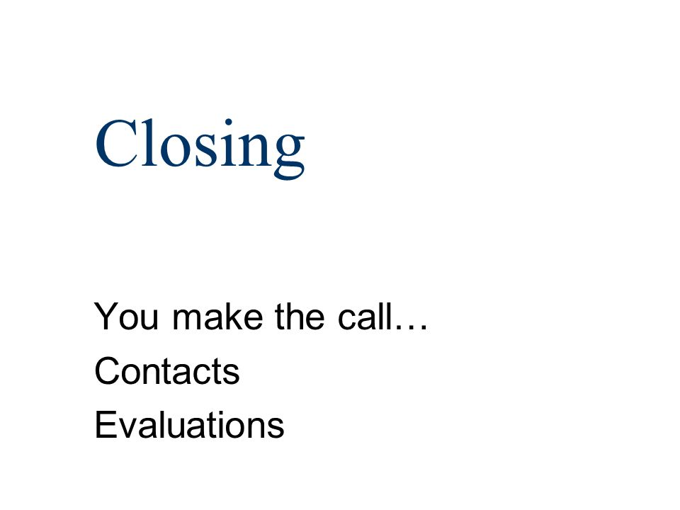 Closing You make the call… Contacts Evaluations