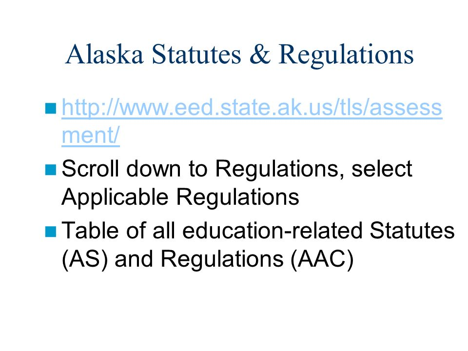 Alaska Statutes & Regulations http://www.eed.state.ak.us/tls/assess ment/ http://www.eed.state.ak.us/tls/assess ment/ Scroll down to Regulations, select Applicable Regulations Table of all education-related Statutes (AS) and Regulations (AAC)