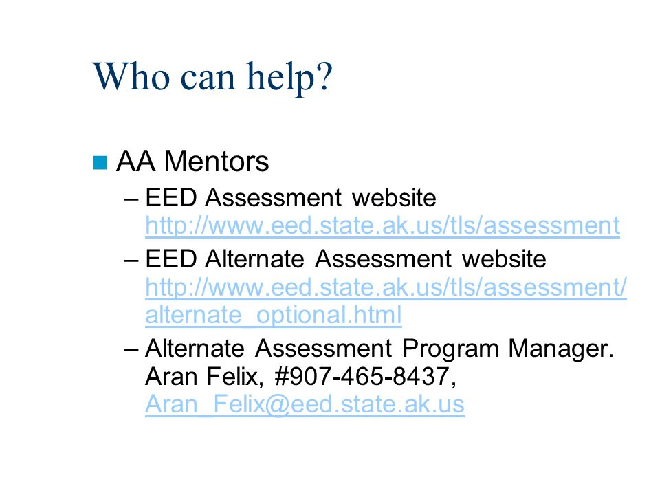 Who can help? AA Mentors –EED Assessment website http://www.eed.state.ak.us/tls/assessment http://www.eed.state.ak.us/tls/assessment –EED Alternate As