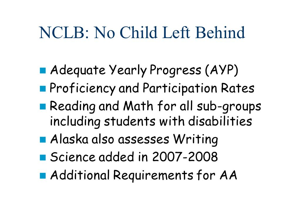 NCLB: No Child Left Behind Adequate Yearly Progress (AYP) Proficiency and Participation Rates Reading and Math for all sub-groups including students with disabilities Alaska also assesses Writing Science added in 2007-2008 Additional Requirements for AA