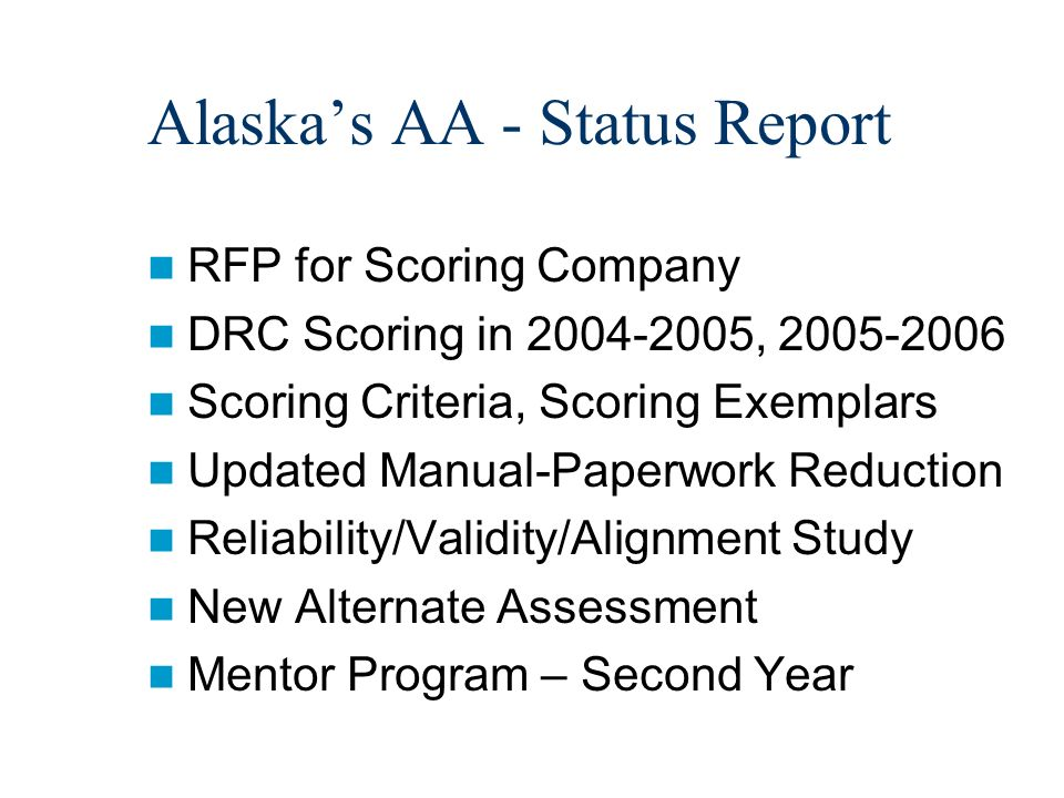 Alaskas AA - Status Report RFP for Scoring Company DRC Scoring in 2004-2005, 2005-2006 Scoring Criteria, Scoring Exemplars Updated Manual-Paperwork Reduction Reliability/Validity/Alignment Study New Alternate Assessment Mentor Program – Second Year