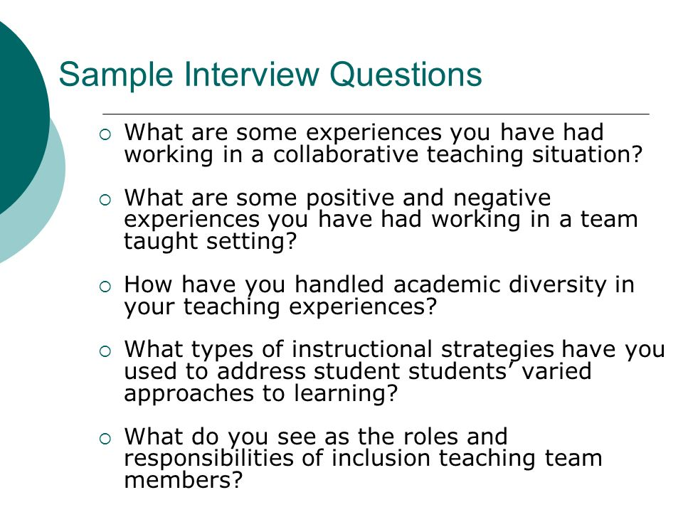 Sample Interview Questions What are some experiences you have had working in a collaborative teaching situation? What are some positive and negative e