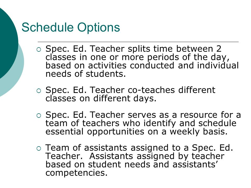 Schedule Options Spec. Ed. Teacher splits time between 2 classes in one or more periods of the day, based on activities conducted and individual needs