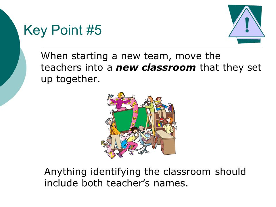 Key Point #5 When starting a new team, move the teachers into a new classroom that they set up together. Anything identifying the classroom should inc