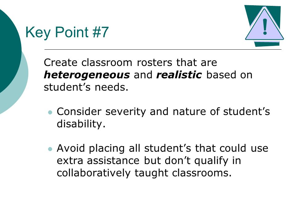 Key Point #7 Create classroom rosters that are heterogeneous and realistic based on students needs. Consider severity and nature of students disabilit