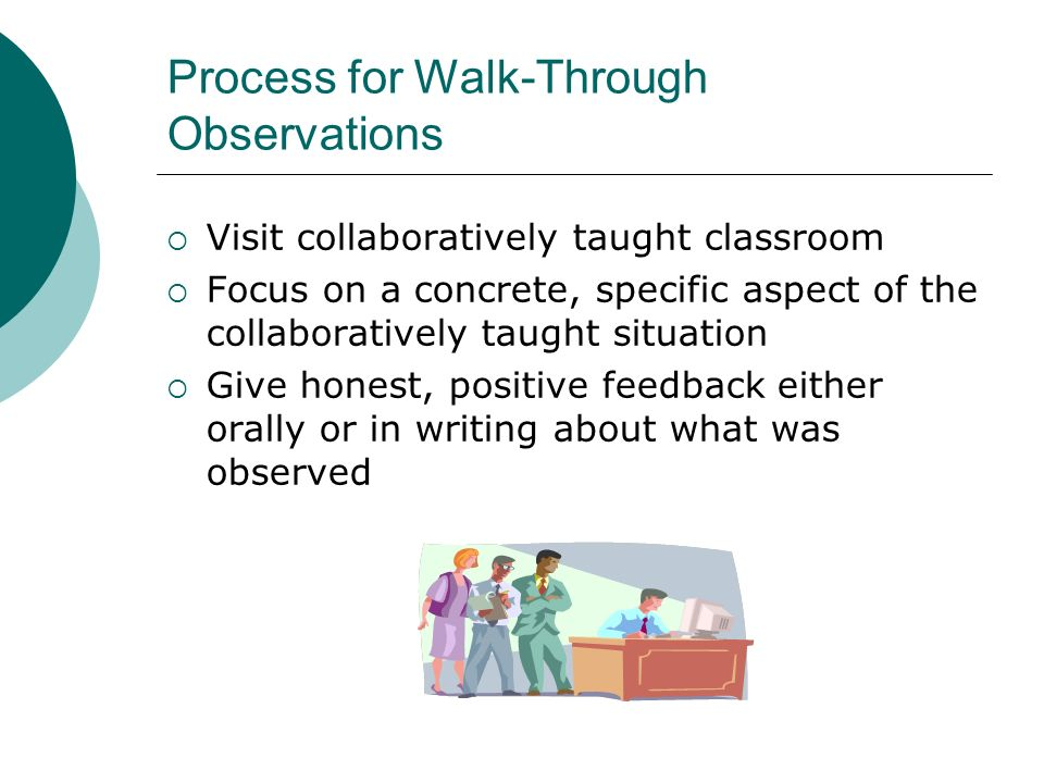 Process for Walk-Through Observations Visit collaboratively taught classroom Focus on a concrete, specific aspect of the collaboratively taught situat