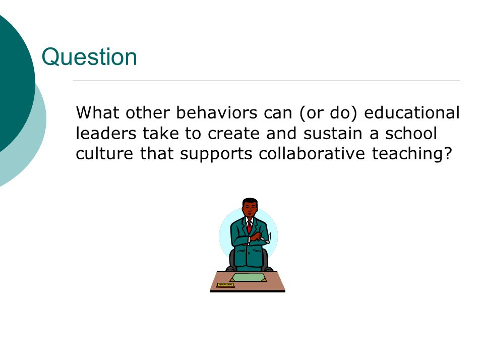 Question What other behaviors can (or do) educational leaders take to create and sustain a school culture that supports collaborative teaching?