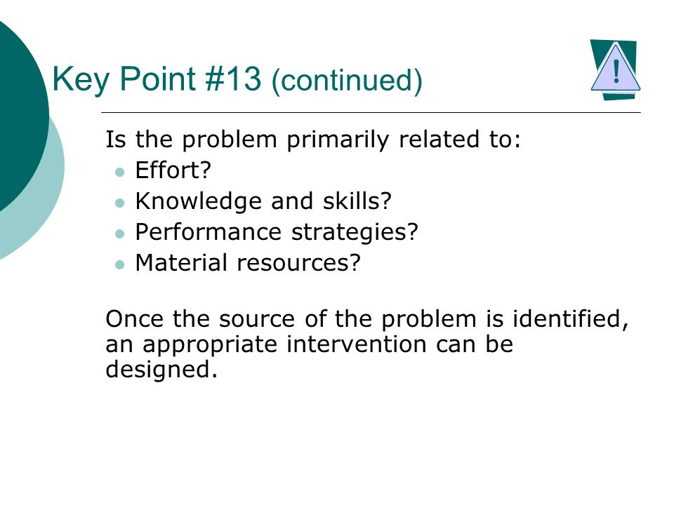 Key Point #13 (continued) Is the problem primarily related to: Effort? Knowledge and skills? Performance strategies? Material resources? Once the sour