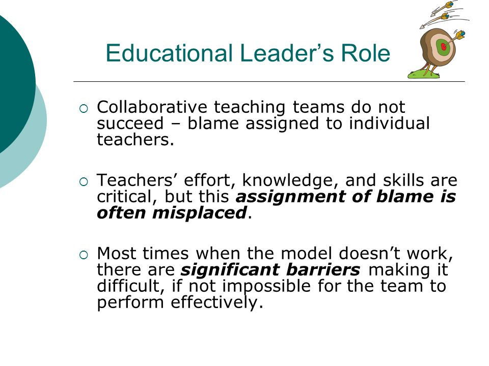 Educational Leaders Role Collaborative teaching teams do not succeed – blame assigned to individual teachers. Teachers effort, knowledge, and skills a