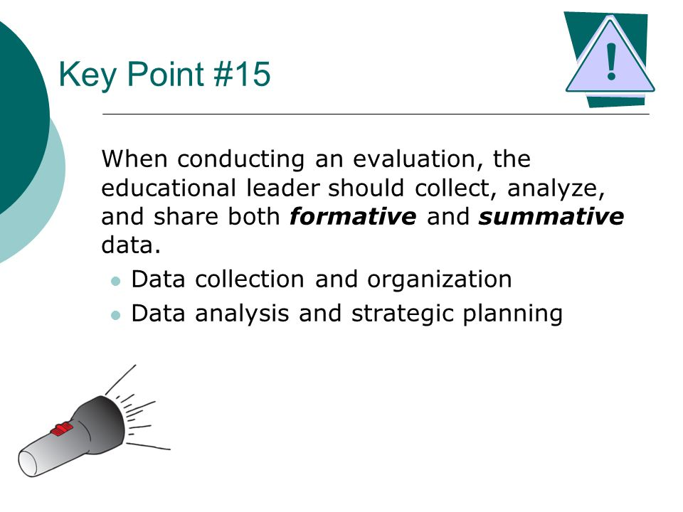 Key Point #15 When conducting an evaluation, the educational leader should collect, analyze, and share both formative and summative data. Data collect