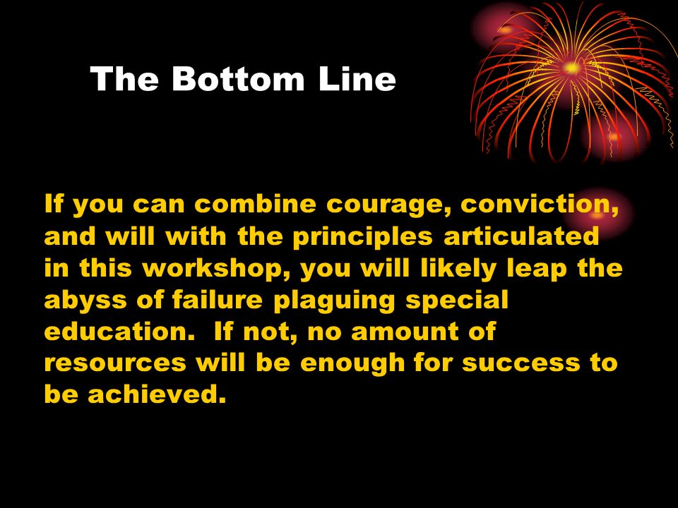 The Bottom Line If you can combine courage, conviction, and will with the principles articulated in this workshop, you will likely leap the abyss of f