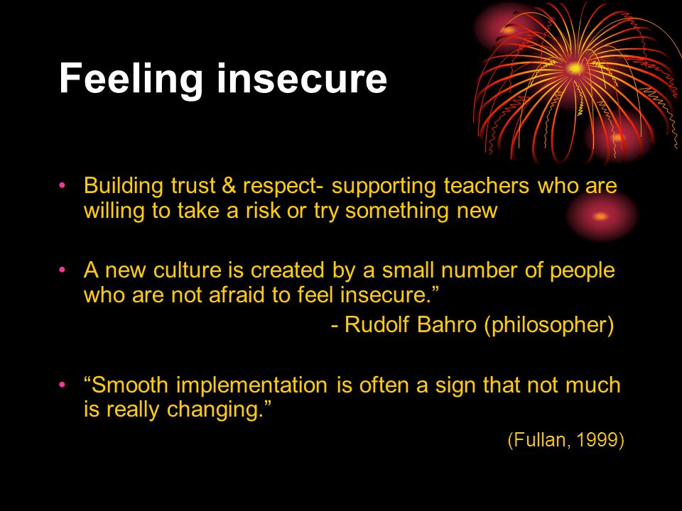 Feeling insecure Building trust & respect- supporting teachers who are willing to take a risk or try something new A new culture is created by a small number of people who are not afraid to feel insecure.