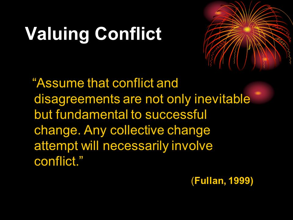Valuing Conflict Assume that conflict and disagreements are not only inevitable but fundamental to successful change.