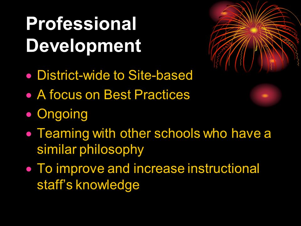 Professional Development District-wide to Site-based A focus on Best Practices Ongoing Teaming with other schools who have a similar philosophy To improve and increase instructional staffs knowledge