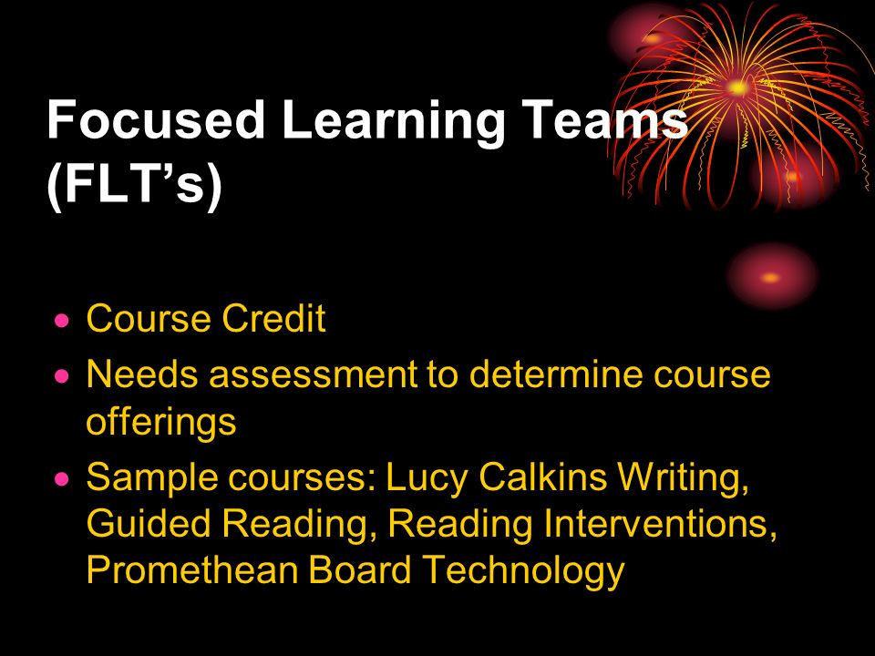 Focused Learning Teams (FLTs) Course Credit Needs assessment to determine course offerings Sample courses: Lucy Calkins Writing, Guided Reading, Reading Interventions, Promethean Board Technology