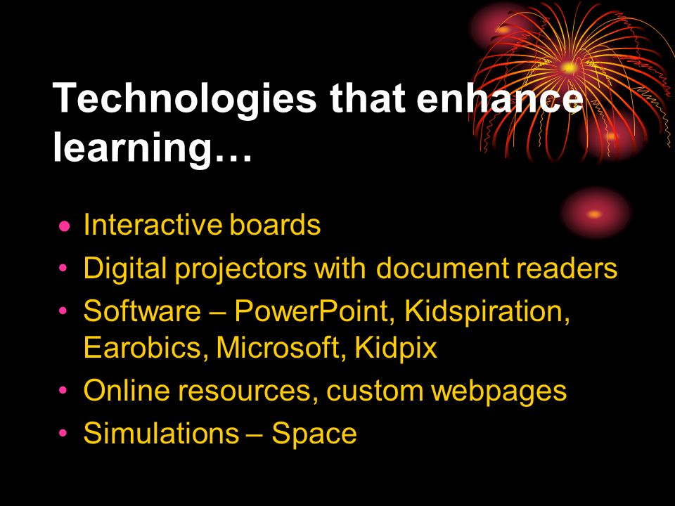 Technologies that enhance learning… Interactive boards Digital projectors with document readers Software – PowerPoint, Kidspiration, Earobics, Microsoft, Kidpix Online resources, custom webpages Simulations – Space