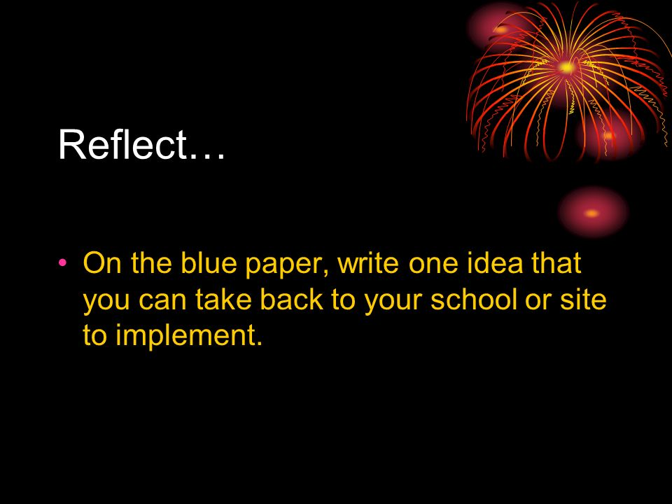 Reflect… On the blue paper, write one idea that you can take back to your school or site to implement.