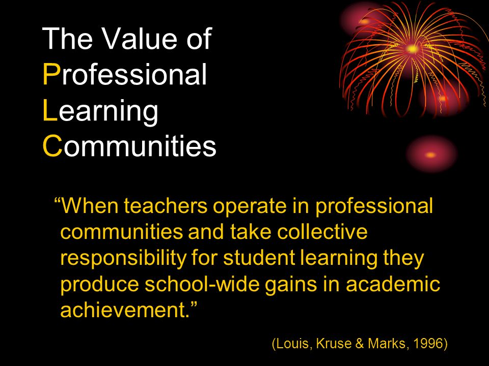 The Value of Professional Learning Communities When teachers operate in professional communities and take collective responsibility for student learning they produce school-wide gains in academic achievement.